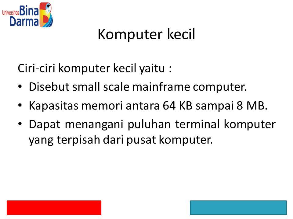 Ciri-ciri komputer kecil yaitu : Disebut small scale mainframe computer. Kapasitas memori antara 64 KB sampai 8 MB. Dapat menangani puluhan terminal k