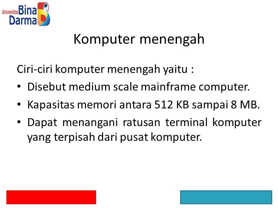 Ciri-ciri komputer menengah yaitu : Disebut medium scale mainframe computer. Kapasitas memori antara 512 KB sampai 8 MB. Dapat menangani ratusan termi