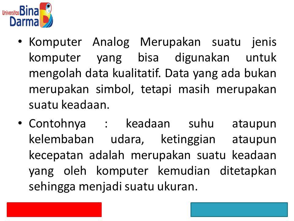Komputer Analog Merupakan suatu jenis komputer yang bisa digunakan untuk mengolah data kualitatif. Data yang ada bukan merupakan simbol, tetapi masih