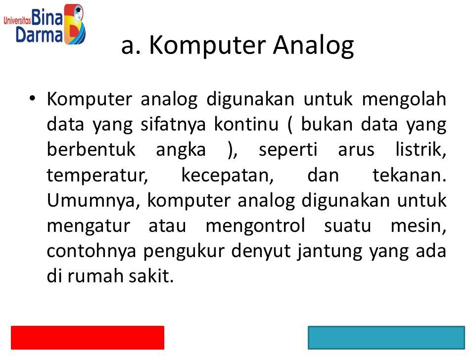 Komputer analog digunakan untuk mengolah data yang sifatnya kontinu ( bukan data yang berbentuk angka ), seperti arus listrik, temperatur, kecepatan,