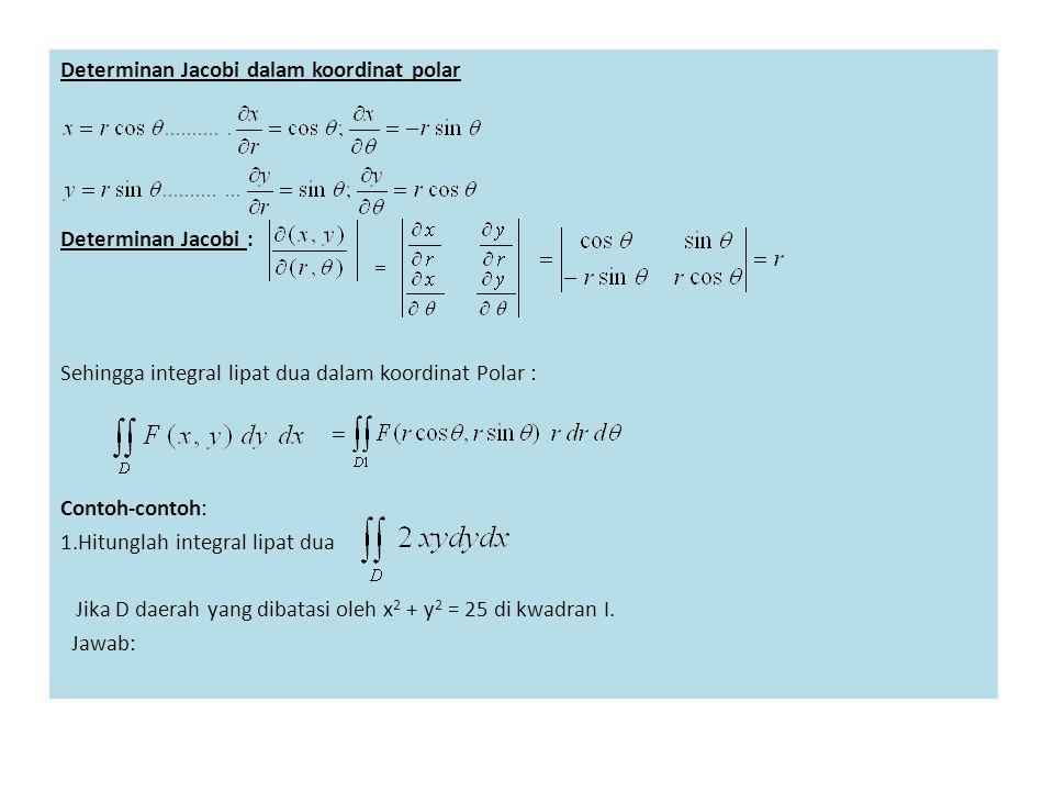 Determinan Jacobi dalam koordinat polar Determinan Jacobi : Sehingga integral lipat dua dalam koordinat Polar : Contoh-contoh: 1.Hitunglah integral li