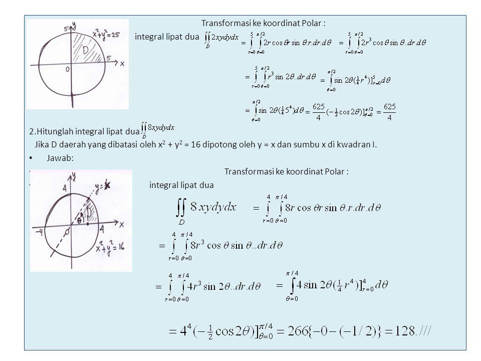 Transformasi ke koordinat Polar : integral lipat dua 2.Hitunglah integral lipat dua Jika D daerah yang dibatasi oleh x 2 + y 2 = 16 dipotong oleh y =