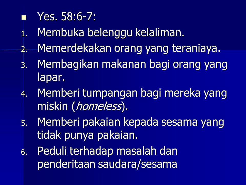 Yes. 58:6-7: Yes. 58:6-7: 1. Membuka belenggu kelaliman. 2. Memerdekakan orang yang teraniaya. 3. Membagikan makanan bagi orang yang lapar. 4. Memberi