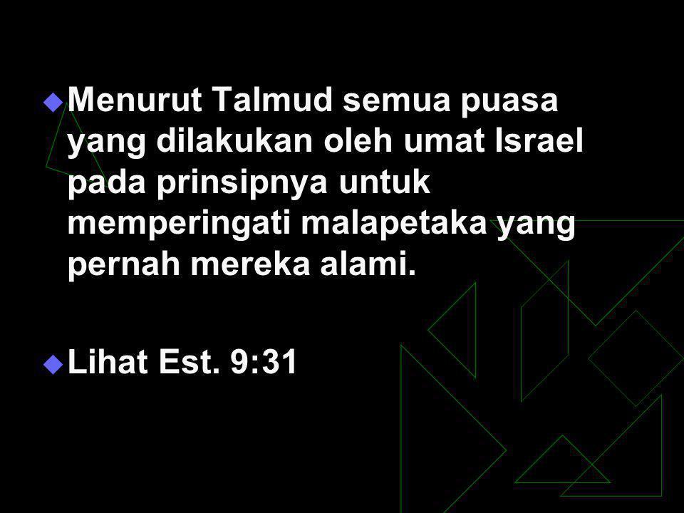  Menurut Talmud semua puasa yang dilakukan oleh umat Israel pada prinsipnya untuk memperingati malapetaka yang pernah mereka alami.  Lihat Est. 9:31