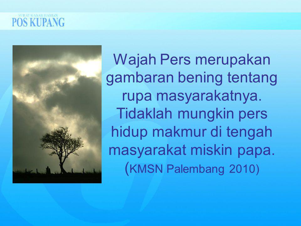 Wajah Pers merupakan gambaran bening tentang rupa masyarakatnya. Tidaklah mungkin pers hidup makmur di tengah masyarakat miskin papa. ( KMSN Palembang