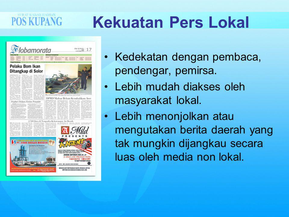 Kekuatan Pers Lokal Kedekatan dengan pembaca, pendengar, pemirsa. Lebih mudah diakses oleh masyarakat lokal. Lebih menonjolkan atau mengutakan berita