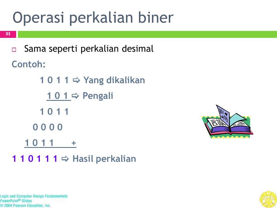 Operasi perkalian biner 31  Sama seperti perkalian desimal Contoh: 1 0 1 1  Yang dikalikan 1 0 1  Pengali 1 0 1 1 0 0 0 0 1 0 1 1 + 1 1 0 1 1 1  H