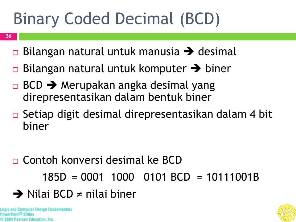 Binary Coded Decimal (BCD) 36  Bilangan natural untuk manusia  desimal  Bilangan natural untuk komputer  biner  BCD  Merupakan angka desimal yang direpresentasikan dalam bentuk biner  Setiap digit desimal direpresentasikan dalam 4 bit biner  Contoh konversi desimal ke BCD 185D = 0001 1000 0101 BCD = 10111001B  Nilai BCD ≠ nilai biner