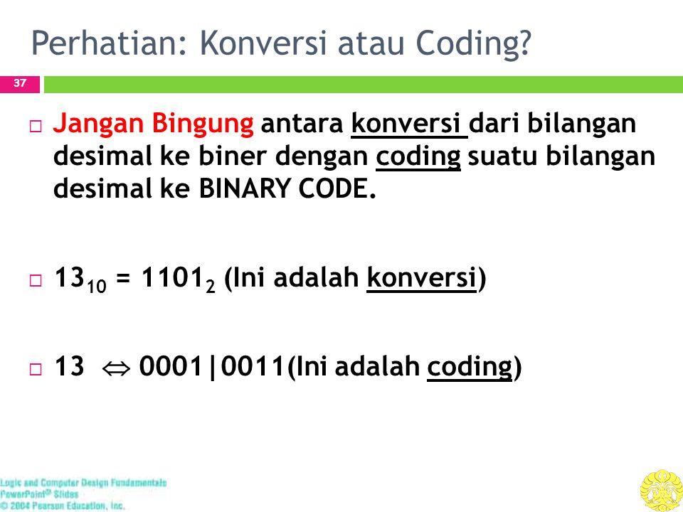 Perhatian: Konversi atau Coding? 37  Jangan Bingung antara konversi dari bilangan desimal ke biner dengan coding suatu bilangan desimal ke BINARY COD