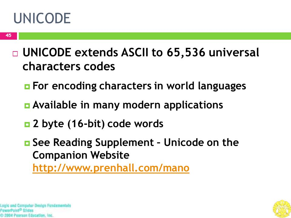 UNICODE 45  UNICODE extends ASCII to 65,536 universal characters codes  For encoding characters in world languages  Available in many modern applications  2 byte (16-bit) code words  See Reading Supplement – Unicode on the Companion Website http://www.prenhall.com/mano http://www.prenhall.com/mano
