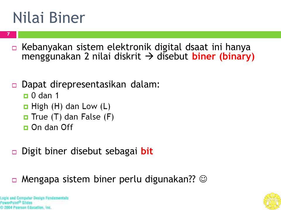 Nilai Biner 7  Kebanyakan sistem elektronik digital dsaat ini hanya menggunakan 2 nilai diskrit  disebut biner (binary)  Dapat direpresentasikan dalam:  0 dan 1  High (H) dan Low (L)  True (T) dan False (F)  On dan Off  Digit biner disebut sebagai bit  Mengapa sistem biner perlu digunakan