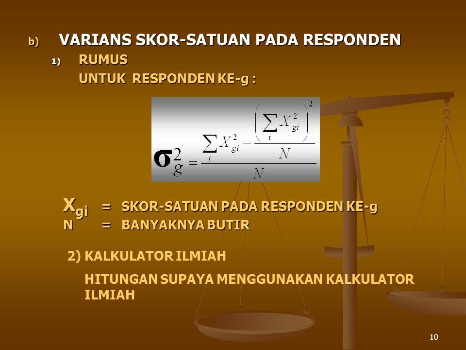 10 b) VARIANS SKOR-SATUAN PADA RESPONDEN 1) RUMUS UNTUK RESPONDEN KE-g : X gi =SKOR-SATUAN PADA RESPONDEN KE-g N=BANYAKNYA BUTIR 2)KALKULATOR ILMIAH H