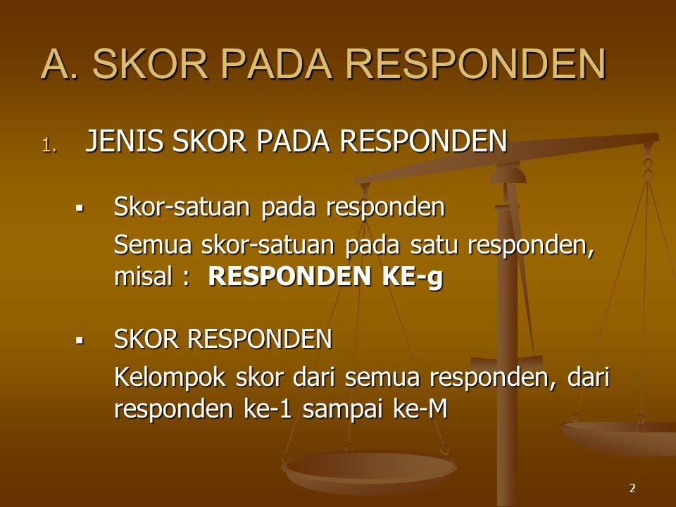 2 A. SKOR PADA RESPONDEN 1. JENIS SKOR PADA RESPONDEN  Skor-satuan pada responden Semua skor-satuan pada satu responden, misal : RESPONDEN KE-g  SKO