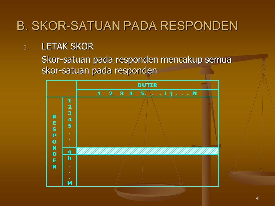 4 B. SKOR-SATUAN PADA RESPONDEN 1. LETAK SKOR Skor-satuan pada responden mencakup semua skor-satuan pada responden