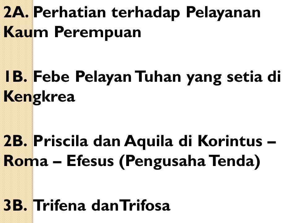 2A.Perhatian terhadap Pelayanan Kaum Perempuan 1B.Febe Pelayan Tuhan yang setia di Kengkrea 2B.Priscila dan Aquila di Korintus – Roma – Efesus (Pengus