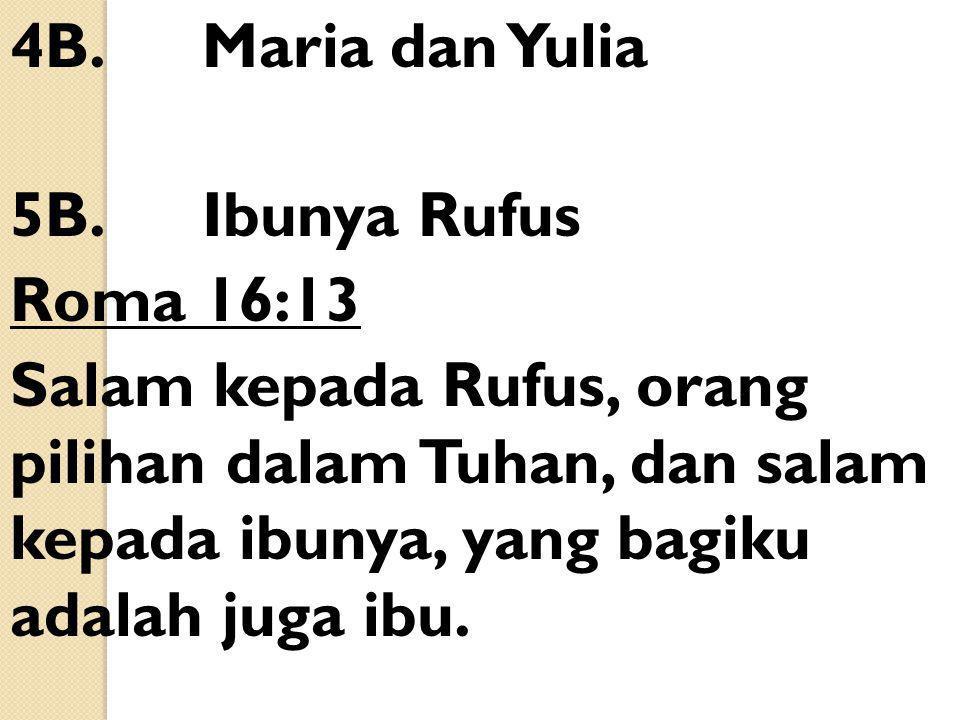 4B.Maria dan Yulia 5B.Ibunya Rufus Roma 16:13 Salam kepada Rufus, orang pilihan dalam Tuhan, dan salam kepada ibunya, yang bagiku adalah juga ibu.