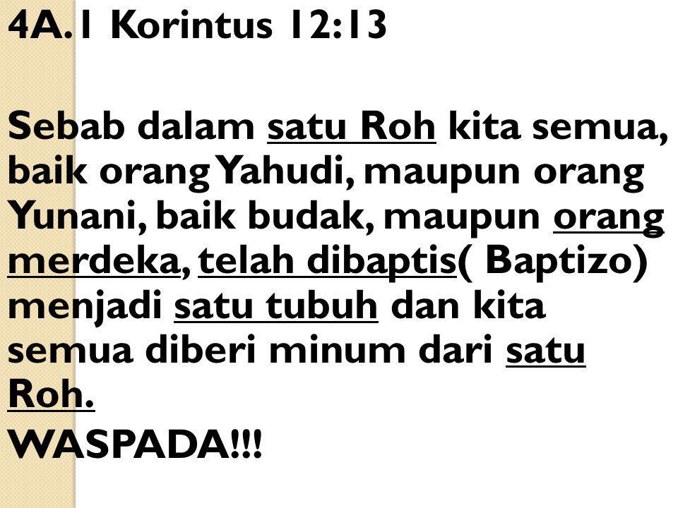 4A.1 Korintus 12:13 Sebab dalam satu Roh kita semua, baik orang Yahudi, maupun orang Yunani, baik budak, maupun orang merdeka, telah dibaptis( Baptizo) menjadi satu tubuh dan kita semua diberi minum dari satu Roh.