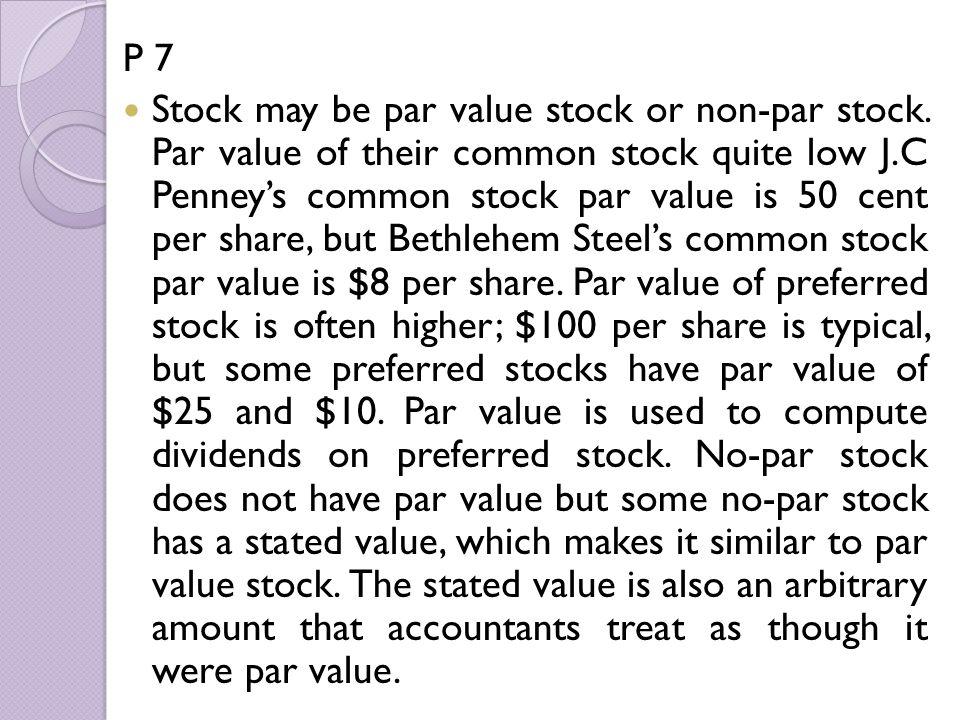 P 7 Stock may be par value stock or non-par stock. Par value of their common stock quite low J.C Penney's common stock par value is 50 cent per share,