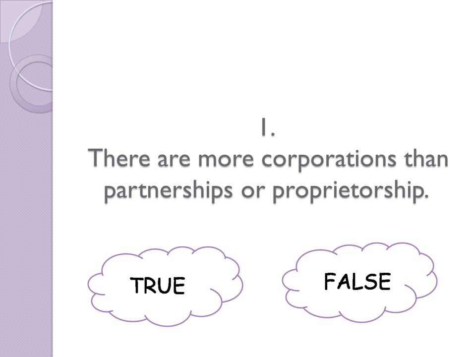 1. There are more corporations than partnerships or proprietorship.