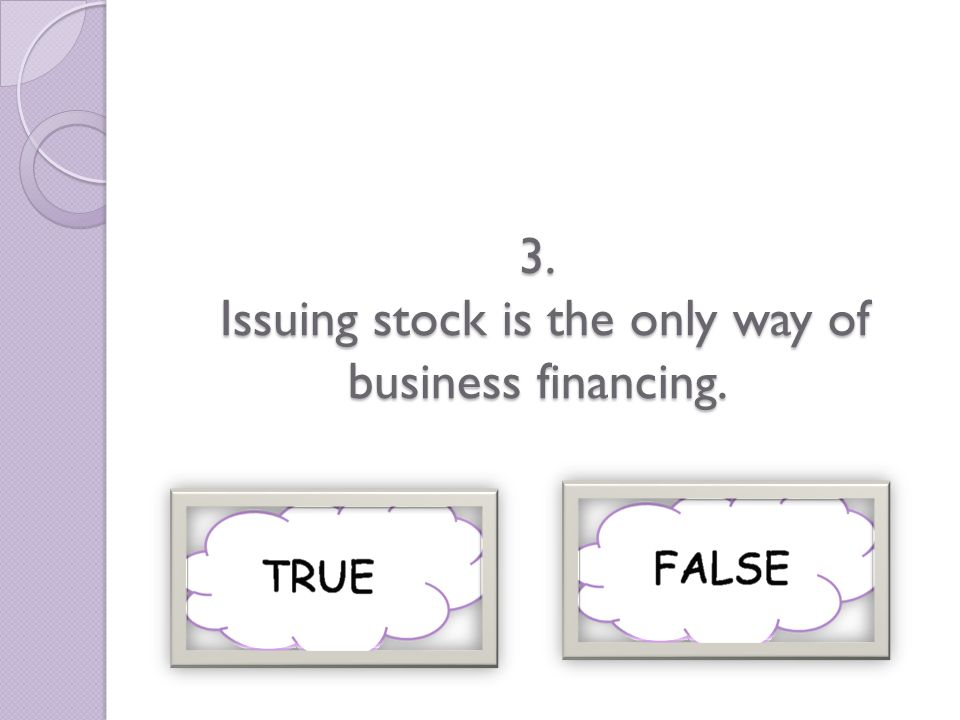 3. Issuing stock is the only way of business financing.