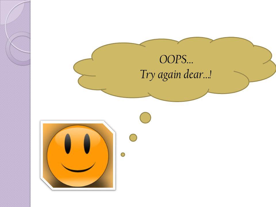 OOPS… Try again dear…!