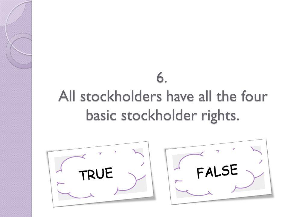 6. All stockholders have all the four basic stockholder rights.