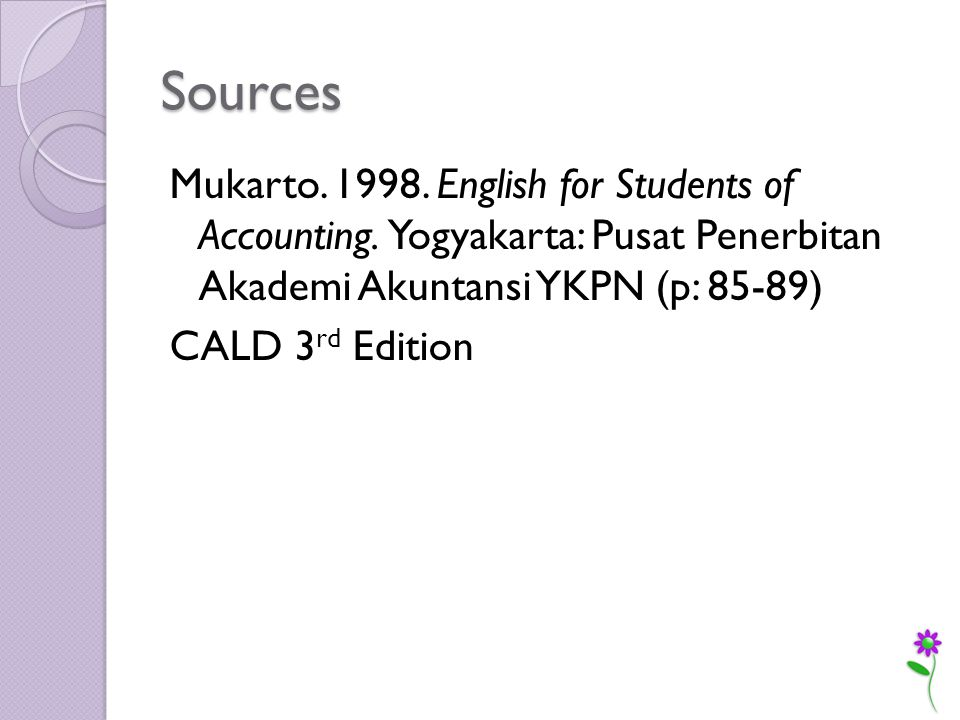 Sources Mukarto. 1998. English for Students of Accounting.
