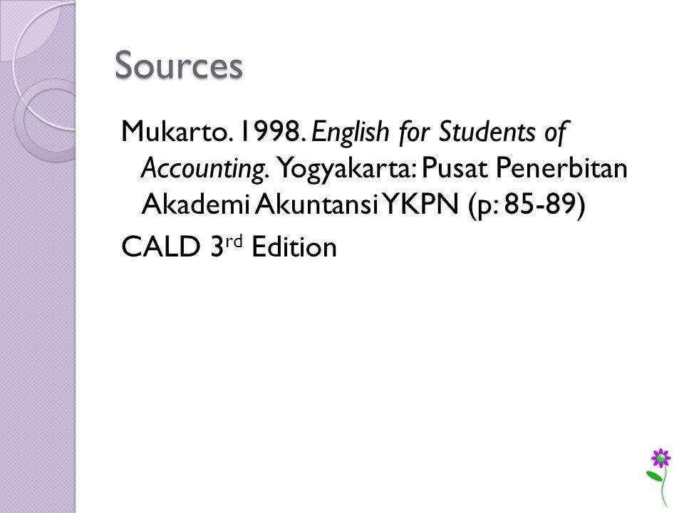 Sources Mukarto. 1998. English for Students of Accounting. Yogyakarta: Pusat Penerbitan Akademi Akuntansi YKPN (p: 85-89) CALD 3 rd Edition