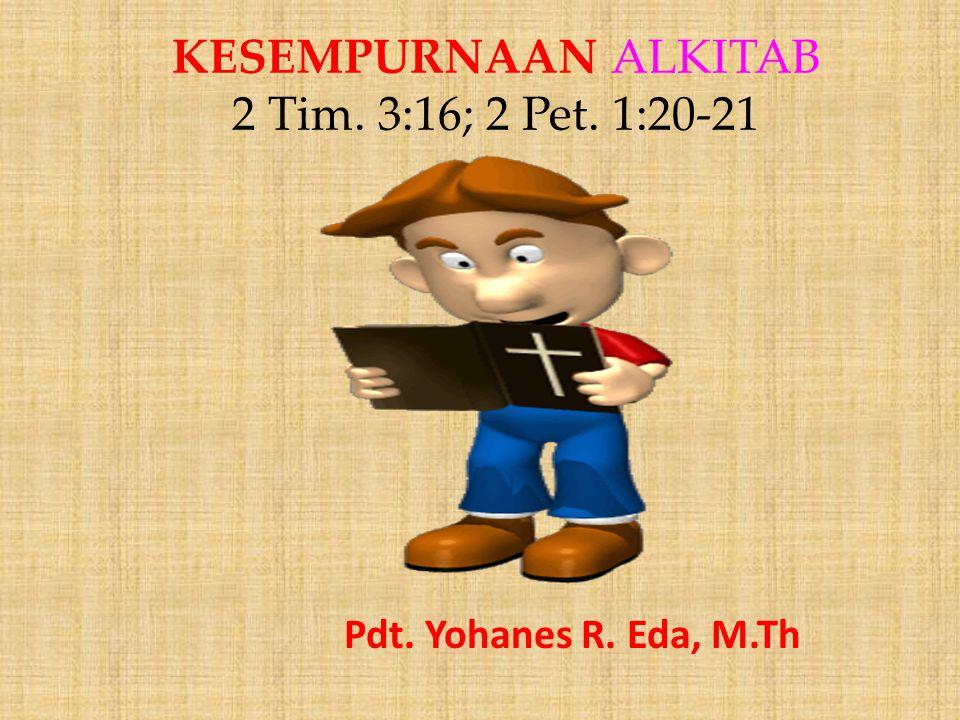 KESEMPURNAAN ALKITAB 2 Tim. 3:16; 2 Pet. 1:20-21 Pdt. Yohanes R. Eda, M.Th