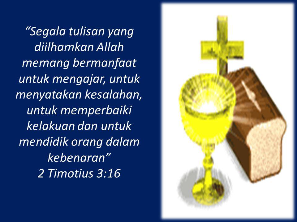 Segala tulisan yang diilhamkan Allah memang bermanfaat untuk mengajar, untuk menyatakan kesalahan, untuk memperbaiki kelakuan dan untuk mendidik orang dalam kebenaran 2 Timotius 3:16