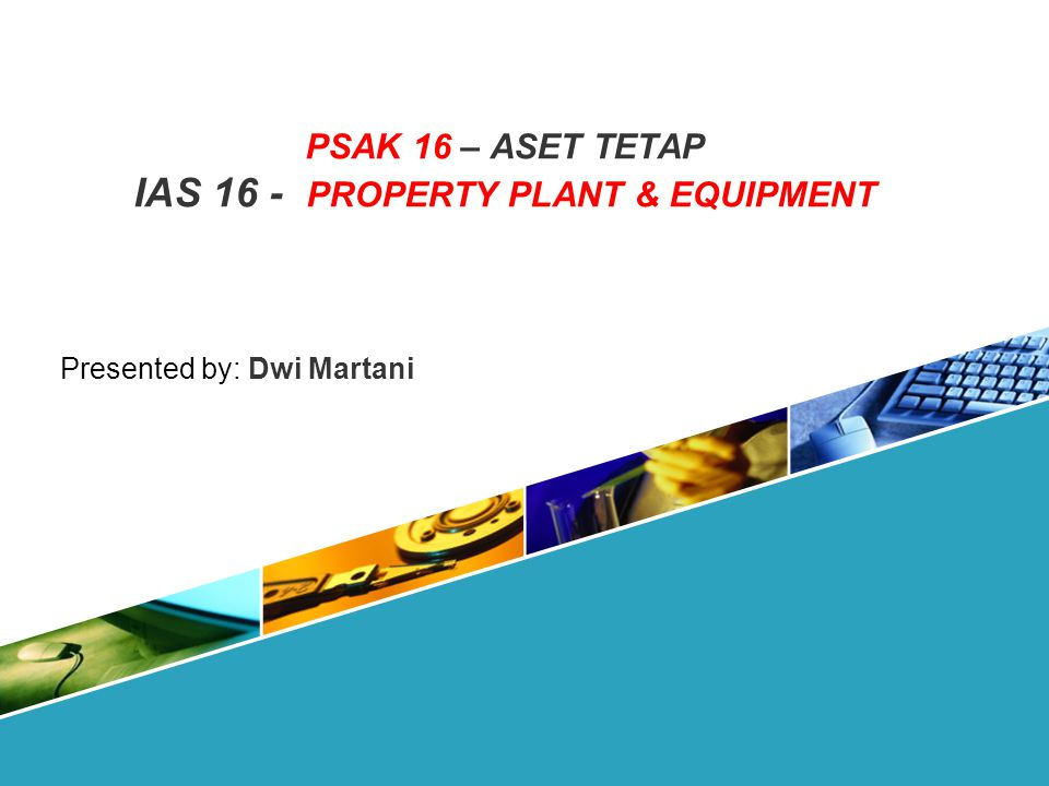 PSAK 16 – ASET TETAP IAS 16 - PROPERTY PLANT & EQUIPMENT Presented by: Dwi Martani