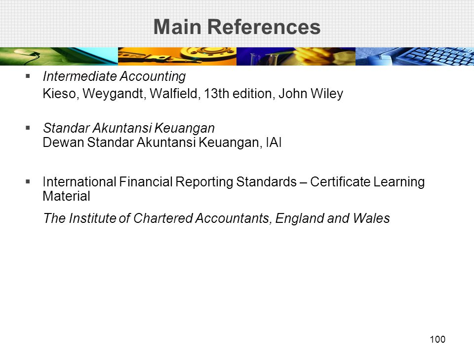 Main References  Intermediate Accounting Kieso, Weygandt, Walfield, 13th edition, John Wiley  Standar Akuntansi Keuangan Dewan Standar Akuntansi Keuangan, IAI  International Financial Reporting Standards – Certificate Learning Material The Institute of Chartered Accountants, England and Wales 100