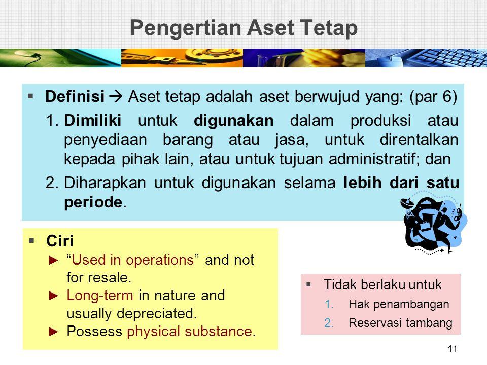 Pengertian Aset Tetap  Definisi  Aset tetap adalah aset berwujud yang: (par 6) 1.Dimiliki untuk digunakan dalam produksi atau penyediaan barang atau jasa, untuk direntalkan kepada pihak lain, atau untuk tujuan administratif; dan 2.Diharapkan untuk digunakan selama lebih dari satu periode.