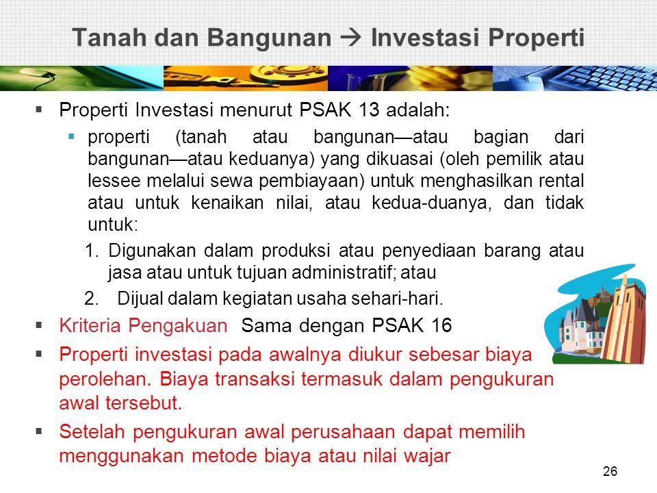 Tanah dan Bangunan  Investasi Properti  Properti Investasi menurut PSAK 13 adalah:  properti (tanah atau bangunan—atau bagian dari bangunan—atau keduanya) yang dikuasai (oleh pemilik atau lessee melalui sewa pembiayaan) untuk menghasilkan rental atau untuk kenaikan nilai, atau kedua-duanya, dan tidak untuk: 1.Digunakan dalam produksi atau penyediaan barang atau jasa atau untuk tujuan administratif; atau 2.Dijual dalam kegiatan usaha sehari-hari.