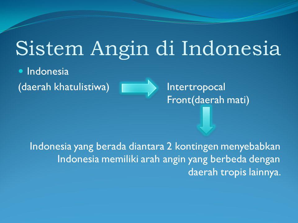 Sistem Angin di Indonesia Indonesia (daerah khatulistiwa)Intertropocal Front(daerah mati) Indonesia yang berada diantara 2 kontingen menyebabkan Indonesia memiliki arah angin yang berbeda dengan daerah tropis lainnya.