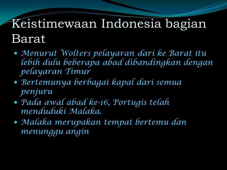 Keistimewaan Indonesia bagian Barat Menurut Wolters pelayaran dari ke Barat itu lebih dulu beberapa abad dibandingkan dengan pelayaran Timur Bertemunya berbagai kapal dari semua penjuru Pada awal abad ke-16, Portugis telah menduduki Malaka.