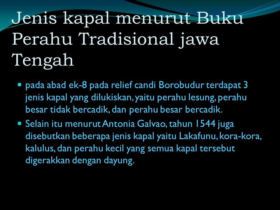 Jenis kapal menurut Buku Perahu Tradisional jawa Tengah pada abad ek-8 pada relief candi Borobudur terdapat 3 jenis kapal yang dilukiskan, yaitu perahu lesung, perahu besar tidak bercadik, dan perahu besar bercadik.