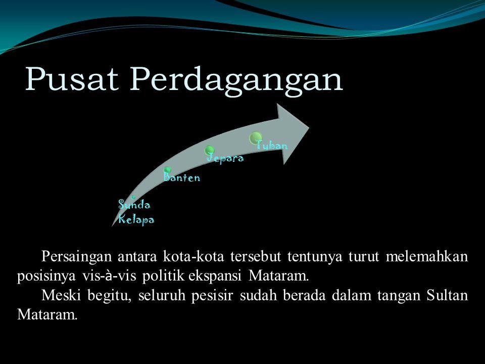 Pusat Perdagangan Sunda Kelapa Banten Jepara Tuban Persaingan antara kota-kota tersebut tentunya turut melemahkan posisinya vis- à -vis politik ekspansi Mataram.
