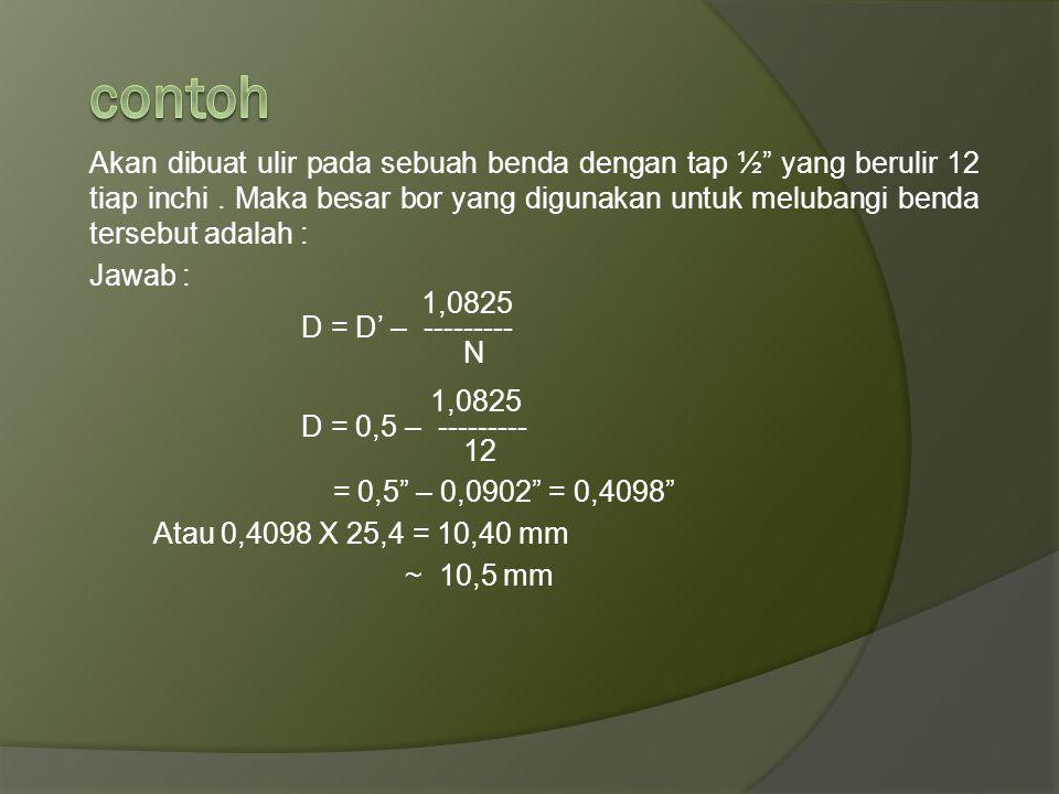 1,0825 D = D' – --------- N D : garis tengah bor D' : garis tengah tap N : banyak ulir tiap inchi