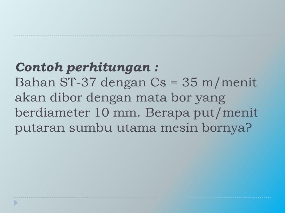 Contoh perhitungan : Bahan ST-37 dengan Cs = 35 m/menit akan dibor dengan mata bor yang berdiameter 10 mm.