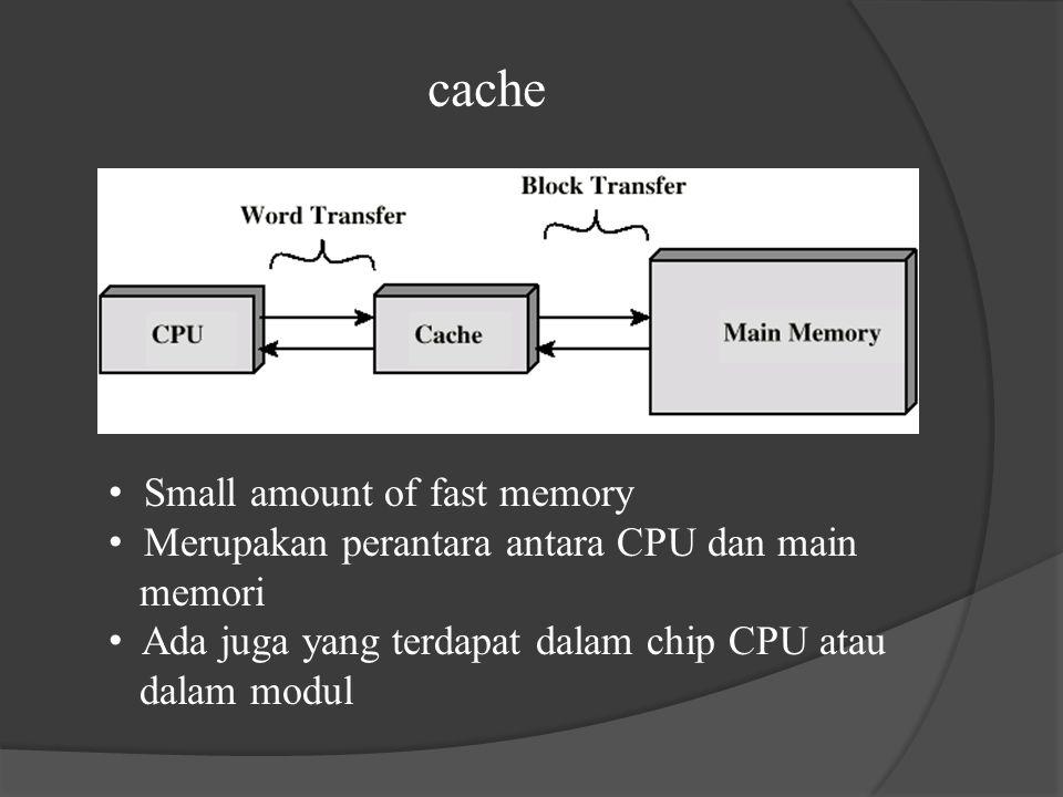 cache Small amount of fast memory Merupakan perantara antara CPU dan main memori Ada juga yang terdapat dalam chip CPU atau dalam modul