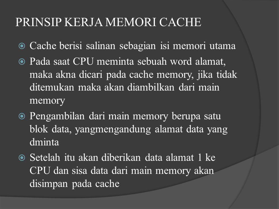 PRINSIP KERJA MEMORI CACHE  Cache berisi salinan sebagian isi memori utama  Pada saat CPU meminta sebuah word alamat, maka akna dicari pada cache memory, jika tidak ditemukan maka akan diambilkan dari main memory  Pengambilan dari main memory berupa satu blok data, yangmengandung alamat data yang dminta  Setelah itu akan diberikan data alamat 1 ke CPU dan sisa data dari main memory akan disimpan pada cache