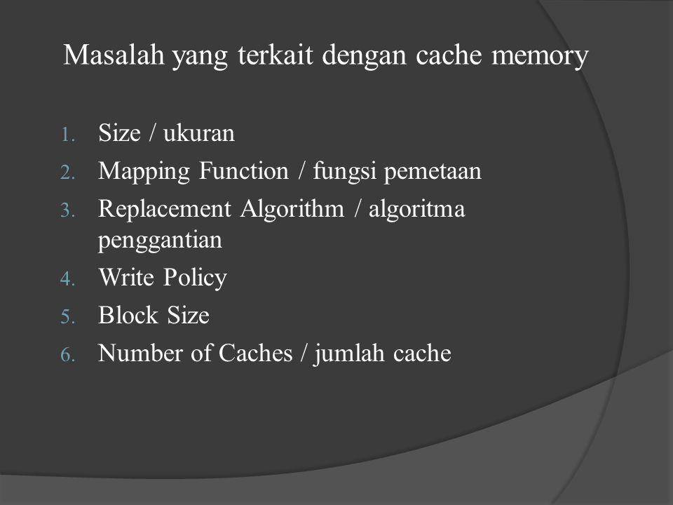 Masalah yang terkait dengan cache memory 1. Size / ukuran 2. Mapping Function / fungsi pemetaan 3. Replacement Algorithm / algoritma penggantian 4. Wr