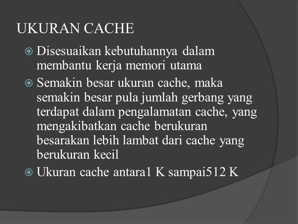  Disesuaikan kebutuhannya dalam membantu kerja memori utama  Semakin besar ukuran cache, maka semakin besar pula jumlah gerbang yang terdapat dalam pengalamatan cache, yang mengakibatkan cache berukuran besarakan lebih lambat dari cache yang berukuran kecil  Ukuran cache antara1 K sampai512 K UKURAN CACHE