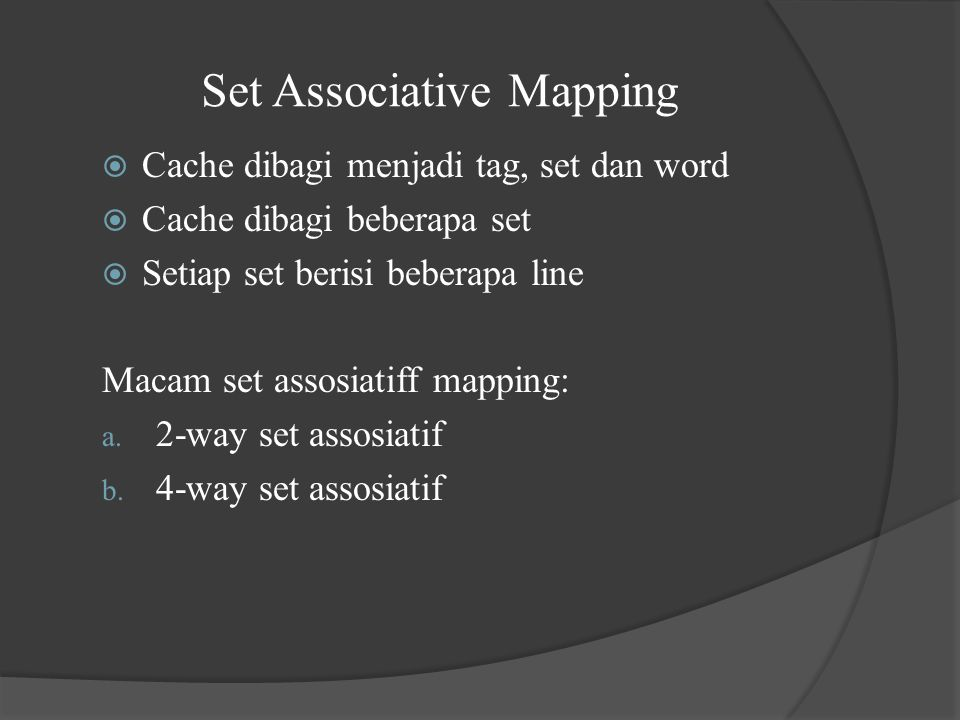 Set Associative Mapping  Cache dibagi menjadi tag, set dan word  Cache dibagi beberapa set  Setiap set berisi beberapa line Macam set assosiatiff mapping: a.