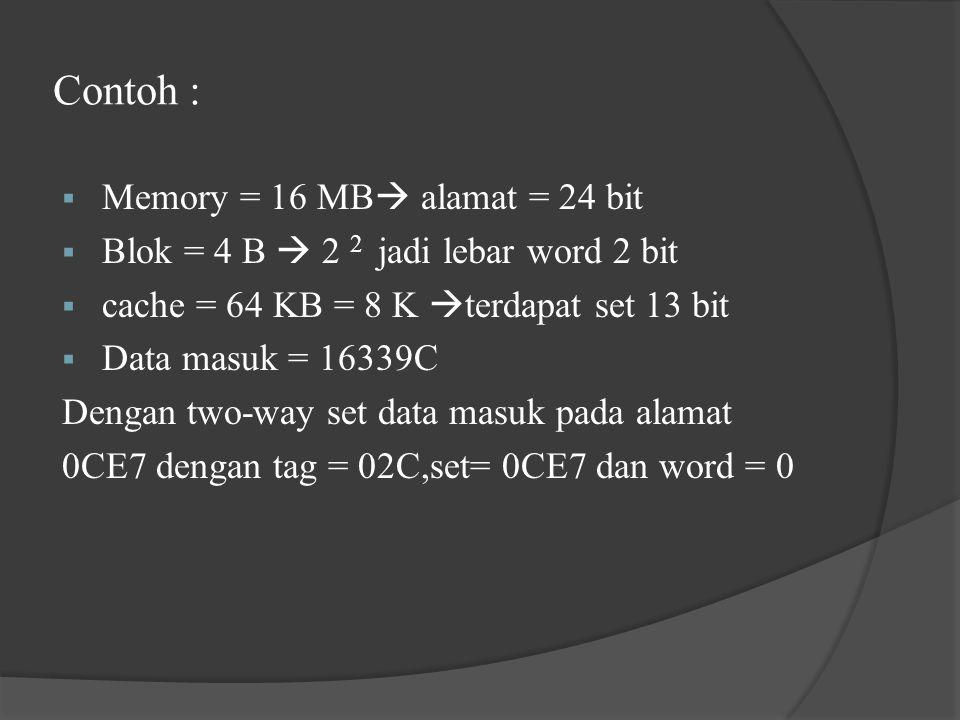 Contoh :  Memory = 16 MB  alamat = 24 bit  Blok = 4 B  2 2 jadi lebar word 2 bit  cache = 64 KB = 8 K  terdapat set 13 bit  Data masuk = 16339C Dengan two-way set data masuk pada alamat 0CE7 dengan tag = 02C,set= 0CE7 dan word = 0