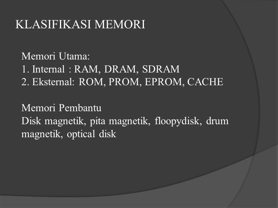 KLASIFIKASI MEMORI Memori Utama: 1. Internal : RAM, DRAM, SDRAM 2. Eksternal: ROM, PROM, EPROM, CACHE Memori Pembantu Disk magnetik, pita magnetik, fl