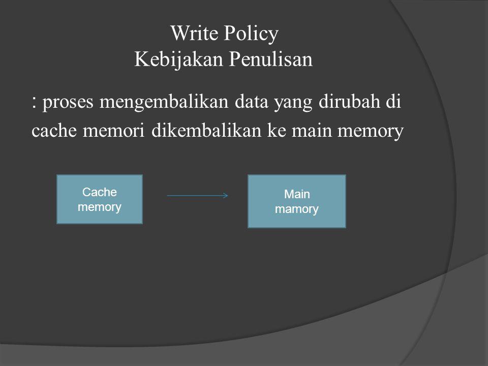 Write Policy Kebijakan Penulisan : proses mengembalikan data yang dirubah di cache memori dikembalikan ke main memory Cache memory Main mamory