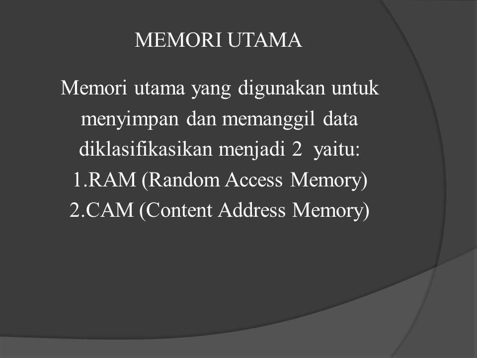 MEMORI UTAMA Memori utama yang digunakan untuk menyimpan dan memanggil data diklasifikasikan menjadi 2 yaitu: 1.RAM (Random Access Memory) 2.CAM (Cont