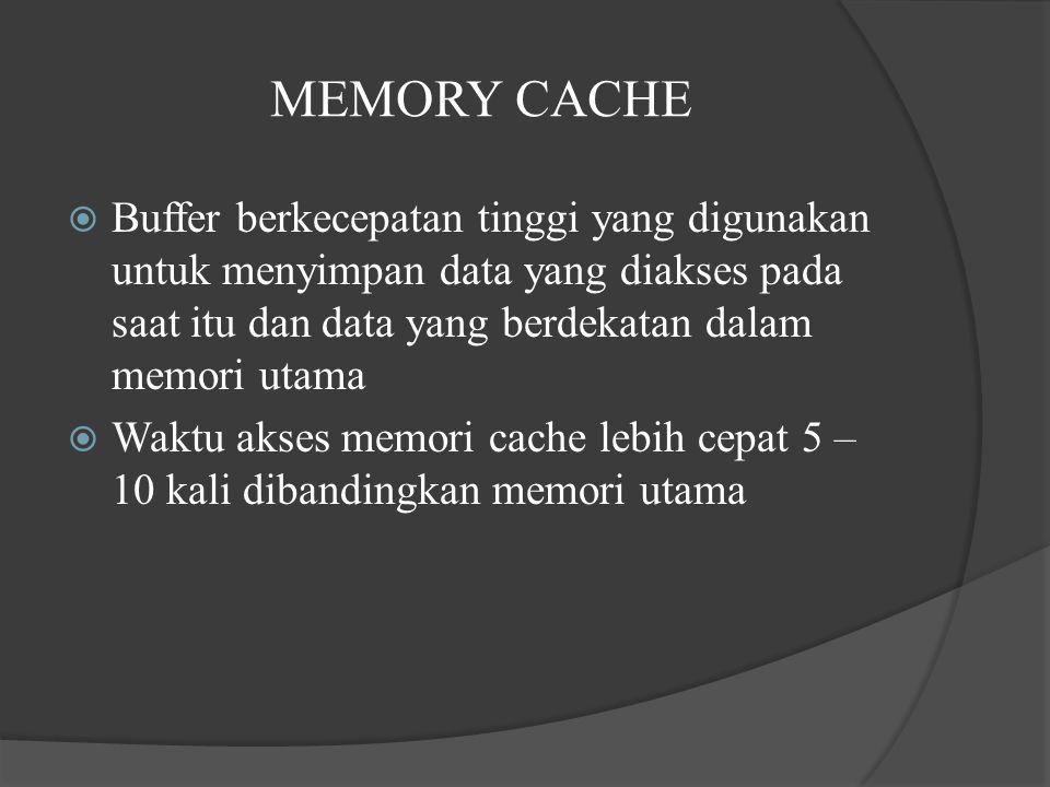 MEMORY CACHE  Buffer berkecepatan tinggi yang digunakan untuk menyimpan data yang diakses pada saat itu dan data yang berdekatan dalam memori utama  Waktu akses memori cache lebih cepat 5 – 10 kali dibandingkan memori utama